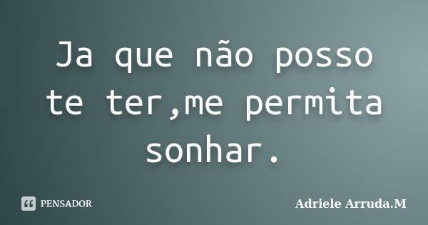 Ja que não posso te ter,me permita sonhar.... Frase de Adriele Arruda.M.