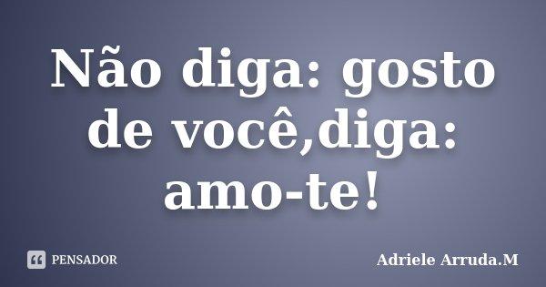 Não diga: gosto de você,diga: amo-te!... Frase de Adriele Arruda.M.