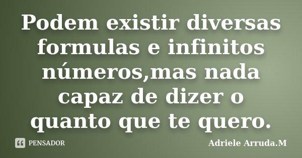 Podem existir diversas formulas e infinitos números,mas nada capaz de dizer o quanto que te quero.... Frase de Adriele Arruda.M.