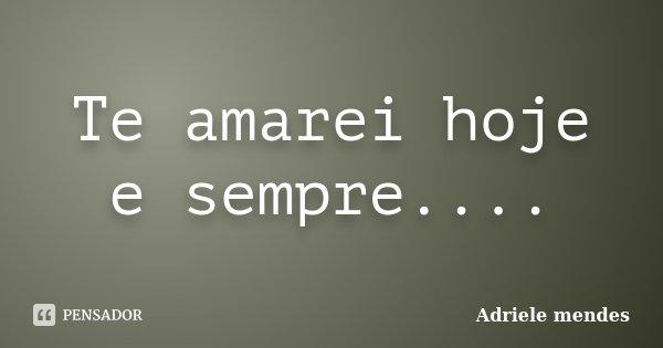 Te amarei hoje e sempre....... Frase de Adriele mendes.