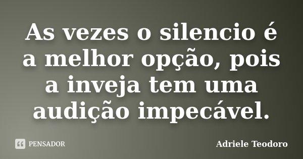 As vezes o silencio é a melhor opção, pois a inveja tem uma audição impecável.... Frase de Adriele Teodoro.