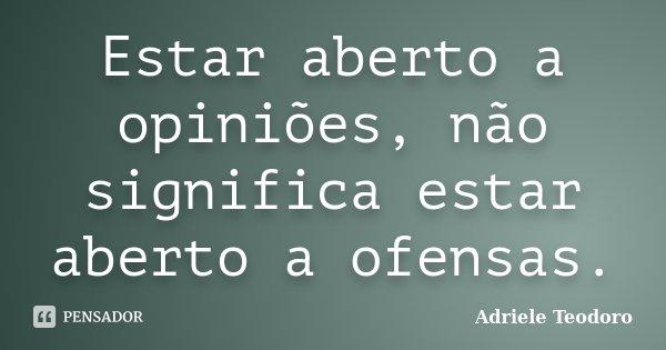 Estar aberto a opiniões, não significa estar aberto a ofensas.... Frase de Adriele Teodoro.
