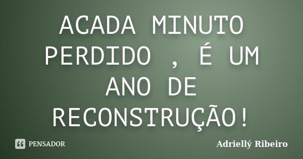 ACADA MINUTO PERDIDO , É UM ANO DE RECONSTRUÇÃO!... Frase de Adriellý Ribeiro.