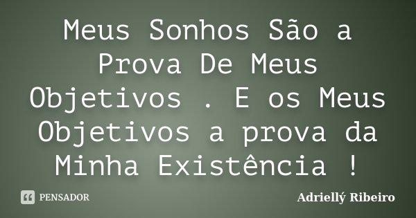 Meus Sonhos São a Prova De Meus Objetivos . E os Meus Objetivos a prova da Minha Existência !... Frase de Adriellý Ribeiro.