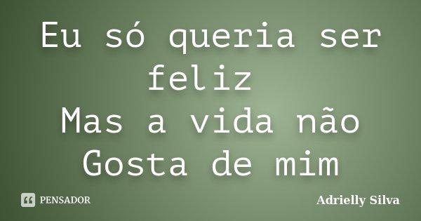 Eu só queria ser feliz Mas a vida não Gosta de mim... Frase de Adrielly Silva.