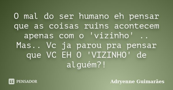 O mal do ser humano eh pensar que as coisas ruins acontecem apenas com o 'vizinho' .. Mas.. Vc ja parou pra pensar que VC EH O 'VIZINHO' de alguém?!... Frase de Adryenne Guimarães.