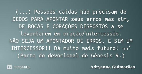 (...) Pessoas caídas não precisam de DEDOS PARA APONTAR seus erros mas sim, DE BOCAS E CORAÇÕES DISPOSTOS a se levantarem em oração/intercessão. NÃO SEJA UM APO... Frase de Adryenne Guimarães.