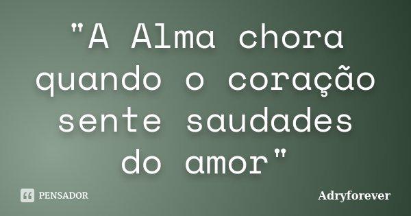 """""""A Alma chora quando o coração sente saudades do amor""""... Frase de Adryforever."""
