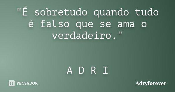 """""""É sobretudo quando tudo é falso que se ama o verdadeiro."""" A D R I... Frase de Adryforever."""