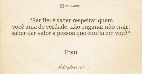 """""""Ser fiel é saber respeitar quem você ama de verdade, não enganar não trair, saber dar valor a pessoa que confia em você"""" Fran... Frase de Adryforever."""