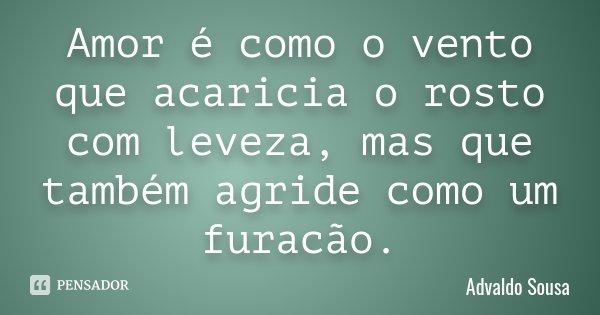 Amor é como o vento que acaricia o rosto com leveza, mas que também agride como um furacão.... Frase de Advaldo Sousa.