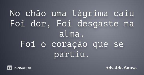 No chão uma lágrima caiu Foi dor, Foi desgaste na alma. Foi o coração que se partiu.... Frase de Advaldo Sousa.