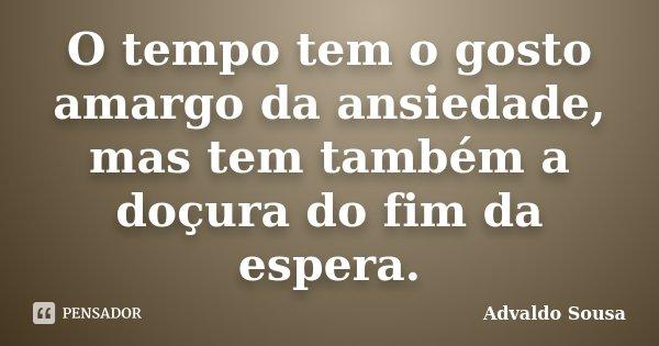 O tempo tem o gosto amargo da ansiedade, mas tem também a doçura do fim da espera.... Frase de Advaldo Sousa.