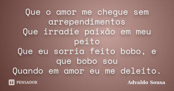 Que o amor me chegue sem arrependimentos Que irradie paixão em meu peito Que eu sorria feito bobo, e que bobo sou Quando em amor eu me deleito.... Frase de Advaldo Sousa.