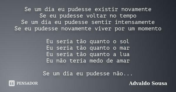 Se um dia eu pudesse existir novamente Se eu pudesse voltar no tempo Se um dia eu pudesse sentir intensamente Se eu pudesse novamente viver por um momento Eu se... Frase de Advaldo Sousa.
