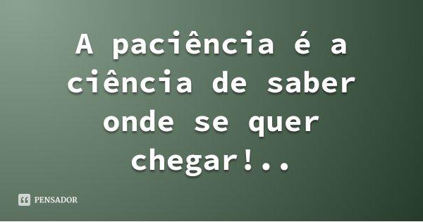 A paciência é a ciência de saber onde se quer chegar!..... Frase de Advonssir Teixeira.