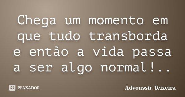 Chega um momento em que tudo transborda e então a vida passa a ser algo normal!..... Frase de Advonssir Teixeira.
