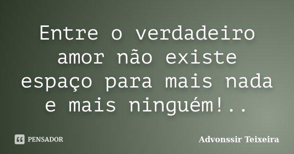 Entre o verdadeiro amor não existe espaço para mais nada e mais ninguém!..... Frase de Advonssir Teixeira.