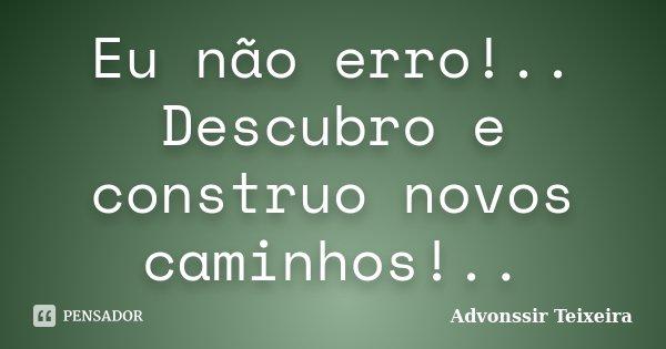 Eu não erro!.. Descubro e construo novos caminhos!..... Frase de Advonssir Teixeira.
