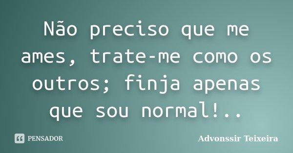Não preciso que me ames, trate-me como os outros; finja apenas que sou normal!..... Frase de advonssir teixeira.