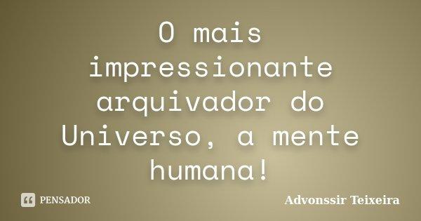 O mais impressionante arquivador do Universo, a mente humana!... Frase de Advonssir Teixeira.