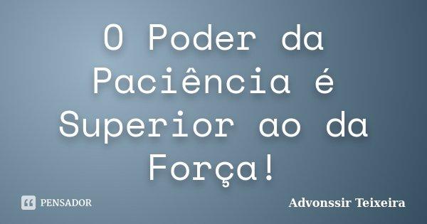 O Poder da Paciência é Superior ao da Força!... Frase de Advonssir Teixeira.