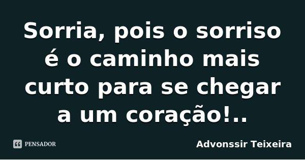 Sorria, pois o sorriso é o caminho mais curto para se chegar a um coração!..... Frase de Advonssir Teixeira.