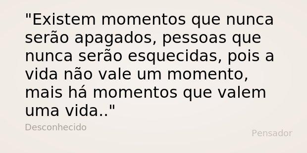 Existem momentos que nunca serão apagados, pessoas que nunca serão esquecidas, pois a vida não vale um momento, mais há momentos que valem uma vida...... Frase de Desconhecido.