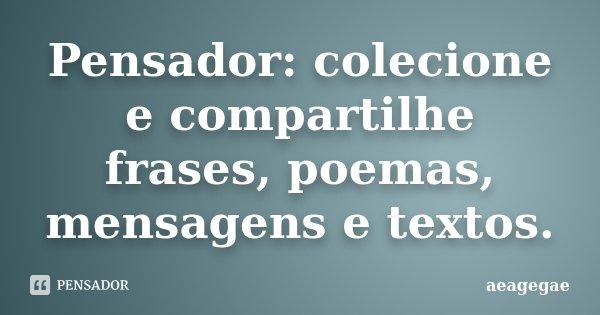 Pensador: colecione e compartilhe frases, poemas, mensagens e textos.... Frase de aeagegae.