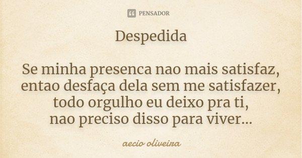 Despedida Se minha presenca nao mais satisfaz, entao desfaça dela sem me satisfazer, todo orgulho eu deixo pra ti, nao preciso disso para viver...... Frase de Aecio Oliveira.