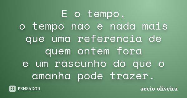 E o tempo, o tempo nao e nada mais que uma referencia de quem ontem fora e um rascunho do que o amanha pode trazer.... Frase de Aecio Oliveira.