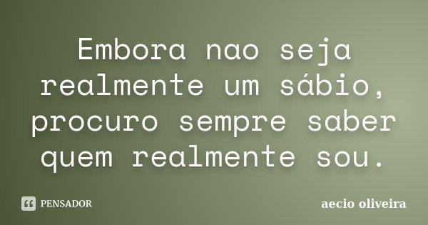 Embora nao seja realmente um sábio, procuro sempre saber quem realmente sou.... Frase de Aecio Oliveira.