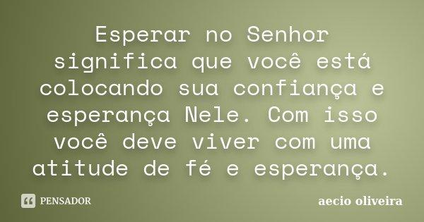 10 Mensagens De Esperança Que Farão Você Acreditar No: Esperar No Senhor Significa Que Você... Aécio Oliveira