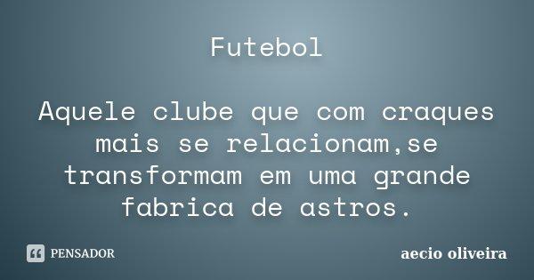 Futebol Aquele clube que com craques mais se relacionam,se transformam em uma grande fabrica de astros.... Frase de Aecio Oliveira.