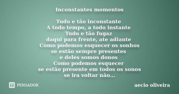 Inconstantes momentos Tudo e tão inconstante A todo tempo, a todo instante Tudo e tão fugaz daqui para frente, ate adiante Como podemos esquecer os sonhos se es... Frase de Aecio Oliveira.