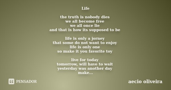 Life the truth is nobody dies we all become free we all once lie and that is how its supposed to be life is only a jorney that some do not want to enjoy life is... Frase de Aecio Oliveira.