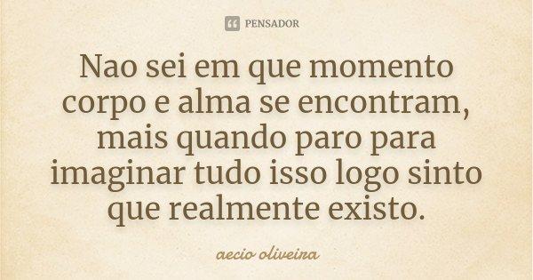 Nao sei em que momento corpo e alma se encontram, mais quando paro para imaginar tudo isso logo sinto que realmente existo.... Frase de Aecio Oliveira.