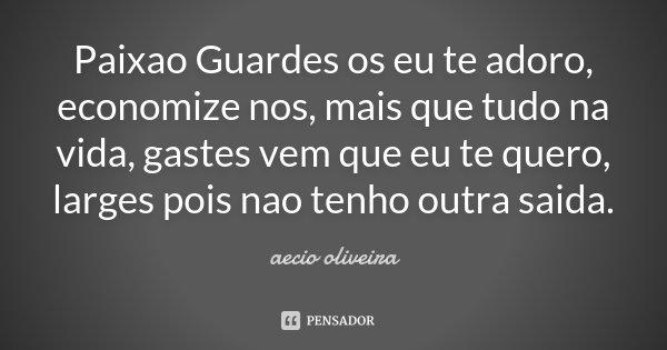 Paixao Guardes os eu te adoro , economize nos, mais que tudo na vida, gastes vem que eu te quero, larges pois nao tenho outra saida.... Frase de Aecio Oliveira.