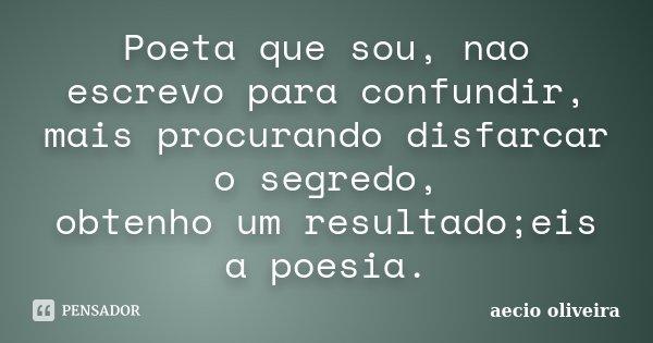 Poeta que sou, nao escrevo para confundir, mais procurando disfarcar o segredo, obtenho um resultado;eis a poesia.... Frase de Aecio Oliveira.