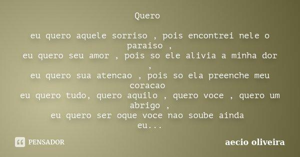 Quero eu quero aquele sorriso , pois encontrei nele o paraiso , eu quero seu amor , pois so ele alivia a minha dor , eu quero sua atencao , pois so ela preenche... Frase de Aecio Oliveira.