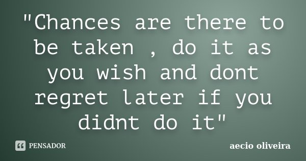 """""""Chances are there to be taken , do it as you wish and dont regret later if you didnt do it""""... Frase de Aecio Oliveira."""