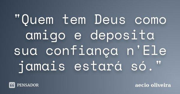 """""""Quem tem Deus como amigo e deposita sua confiança n'Ele jamais estará só.""""... Frase de Aécio Oliveira."""
