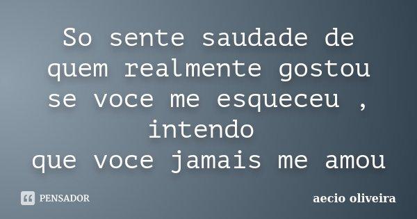 So sente saudade de quem realmente gostou se voce me esqueceu , intendo que voce jamais me amou... Frase de Aecio Oliveira.