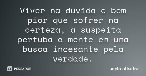 Viver na duvida e bem pior que sofrer na certeza, a suspeita pertuba a mente em uma busca incesante pela verdade.... Frase de Aecio Oliveira.
