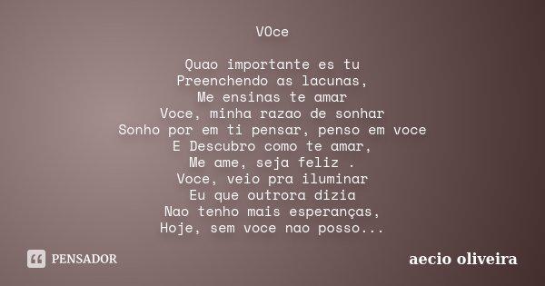 VOce Quao importante es tu Preenchendo as lacunas, Me ensinas te amar Voce, minha razao de sonhar Sonho por em ti pensar, penso em voce E Descubro como te amar,... Frase de Aecio Oliveira.
