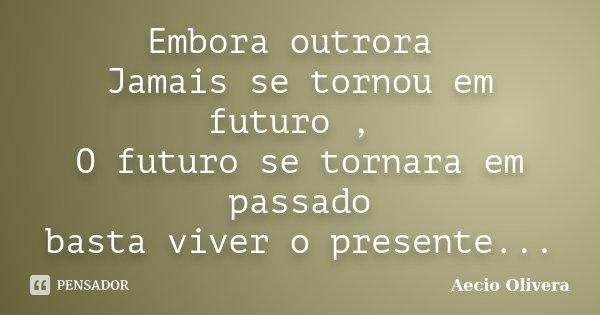 Embora outrora Jamais se tornou em futuro , O futuro se tornara em passado basta viver o presente...... Frase de aecio olivera.