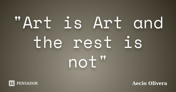 """Art is Art and the rest is not""... Frase de Aecio Olivera."