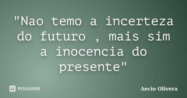 """""""Nao temo a incerteza do futuro , mais sim a inocencia do presente""""... Frase de Aecio Olivera."""