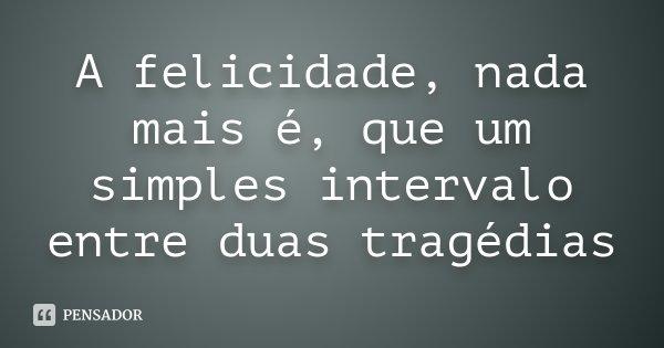 A felicidade, nada mais é, que um simples intervalo entre duas tragédias... Frase de Desconhecido.