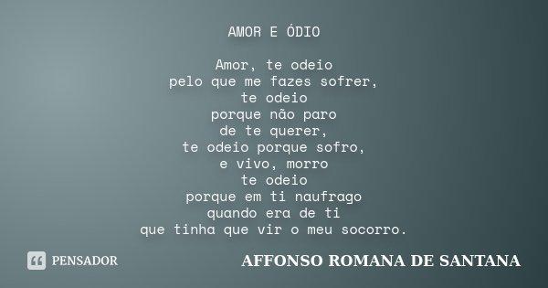 AMOR E ÓDIO Amor, te odeio pelo que me fazes sofrer, te odeio porque não paro de te querer, te odeio porque sofro, e vivo, morro te odeio porque em ti naufrago ... Frase de AFFONSO ROMANA DE SANTANA.